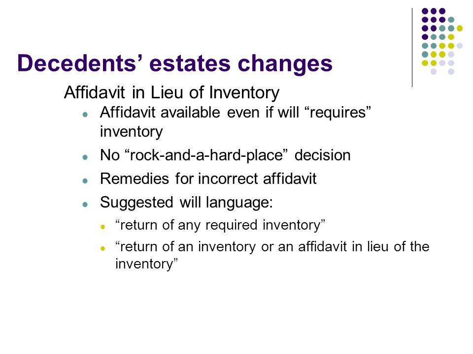 """Decedents' estates changes Affidavit in Lieu of Inventory Affidavit available even if will """"requires"""" inventory No """"rock-and-a-hard-place"""" decision Re"""