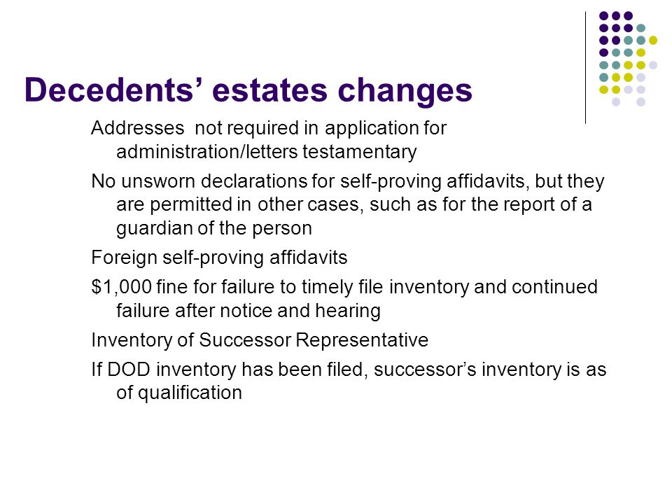 Decedents' estates changes Addresses not required in application for administration/letters testamentary No unsworn declarations for self-proving affi