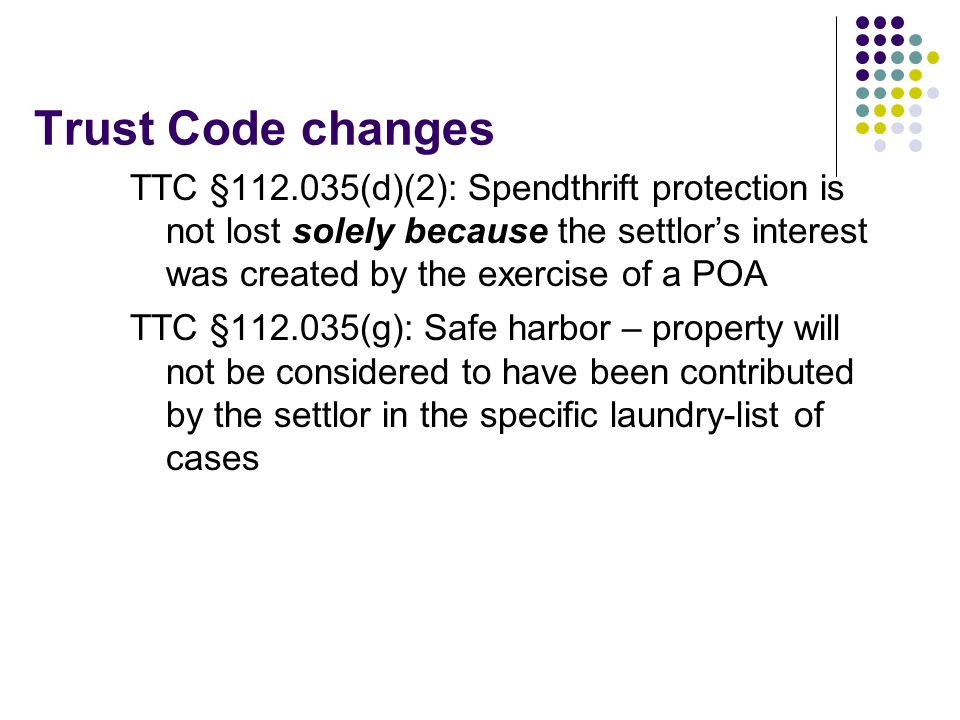 Trust Code changes TTC §112.035(d)(2): Spendthrift protection is not lost solely because the settlor's interest was created by the exercise of a POA TTC §112.035(g): Safe harbor – property will not be considered to have been contributed by the settlor in the specific laundry-list of cases