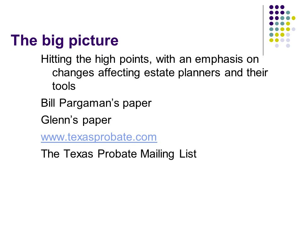 The big picture Hitting the high points, with an emphasis on changes affecting estate planners and their tools Bill Pargaman's paper Glenn's paper www.texasprobate.com The Texas Probate Mailing List