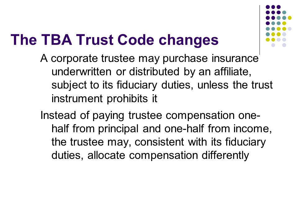 The TBA Trust Code changes A corporate trustee may purchase insurance underwritten or distributed by an affiliate, subject to its fiduciary duties, unless the trust instrument prohibits it Instead of paying trustee compensation one- half from principal and one-half from income, the trustee may, consistent with its fiduciary duties, allocate compensation differently