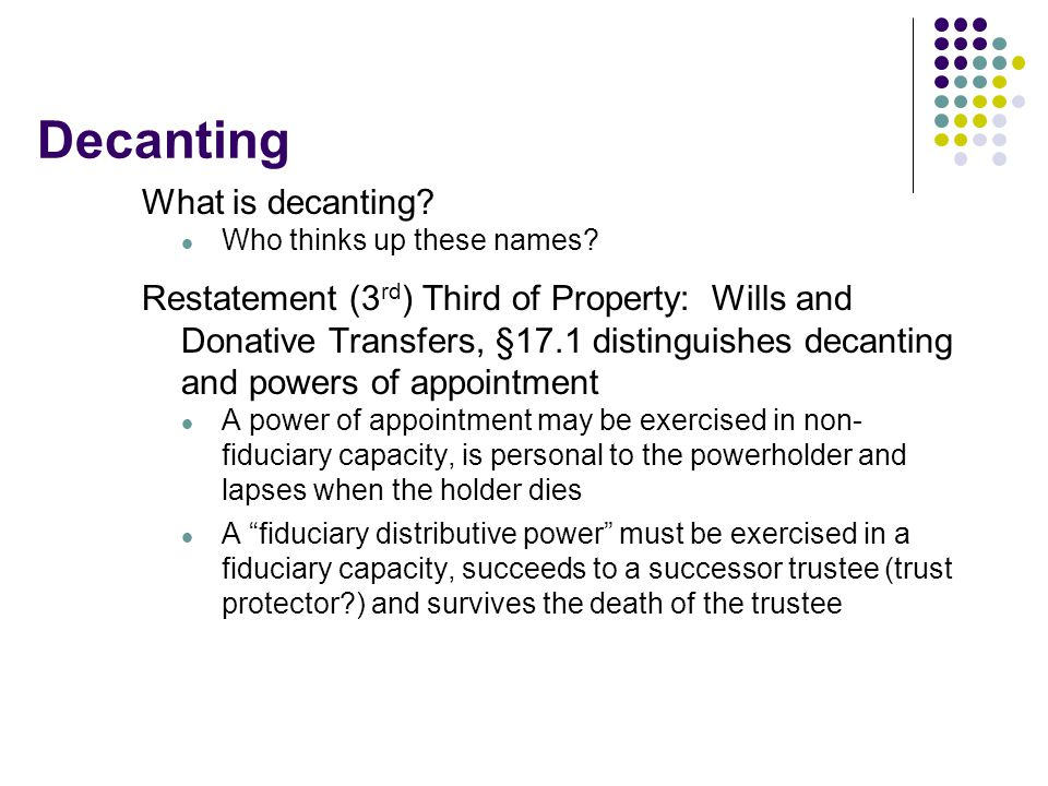 Decanting What is decanting? Who thinks up these names? Restatement (3 rd ) Third of Property: Wills and Donative Transfers, §17.1 distinguishes decan