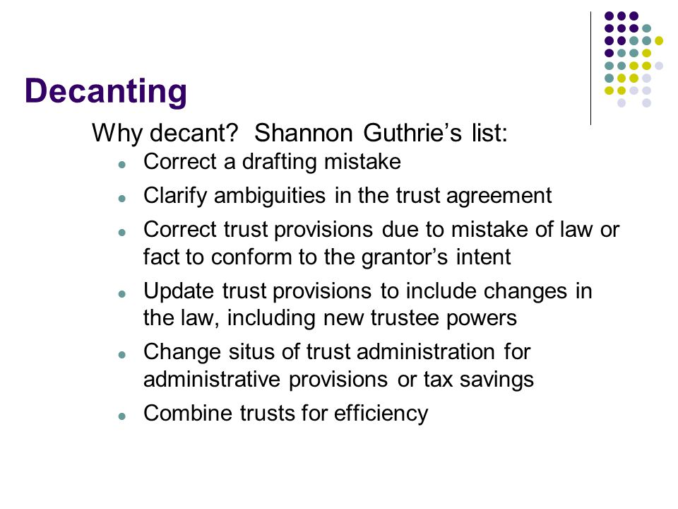 Decanting Why decant? Shannon Guthrie's list: Correct a drafting mistake Clarify ambiguities in the trust agreement Correct trust provisions due to mi