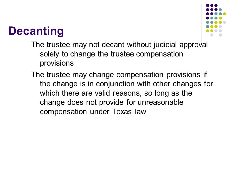 Decanting The trustee may not decant without judicial approval solely to change the trustee compensation provisions The trustee may change compensation provisions if the change is in conjunction with other changes for which there are valid reasons, so long as the change does not provide for unreasonable compensation under Texas law
