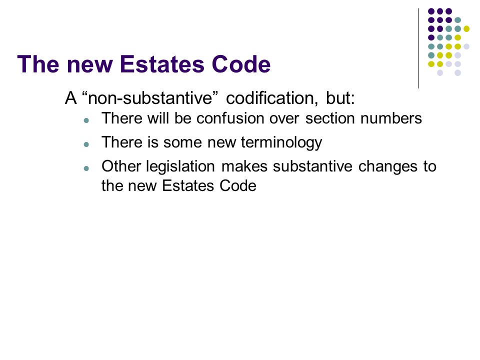 The new Estates Code A non-substantive codification, but: There will be confusion over section numbers There is some new terminology Other legislation makes substantive changes to the new Estates Code