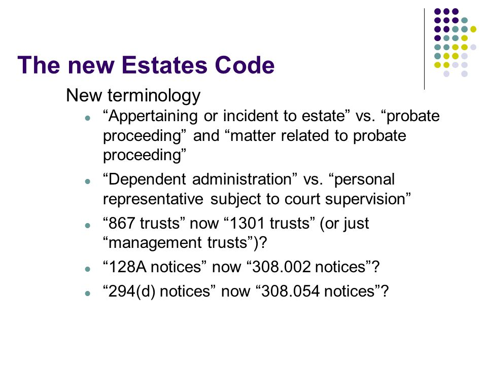The new Estates Code New terminology Appertaining or incident to estate vs.