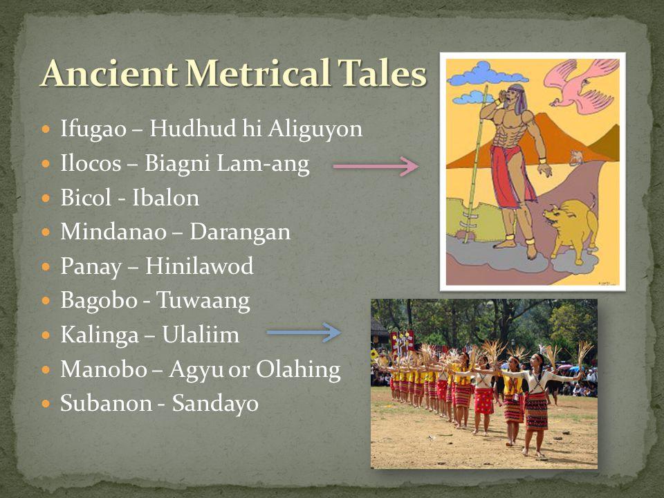 Ifugao – Hudhud hi Aliguyon Ilocos – Biagni Lam-ang Bicol - Ibalon Mindanao – Darangan Panay – Hinilawod Bagobo - Tuwaang Kalinga – Ulaliim Manobo – Agyu or Olahing Subanon - Sandayo