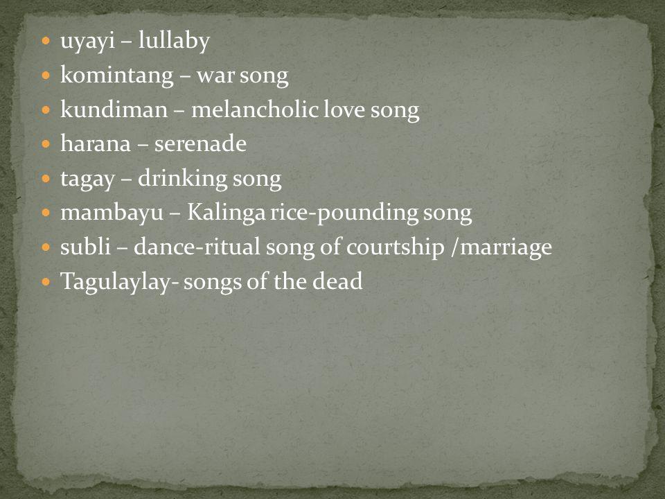 uyayi – lullaby komintang – war song kundiman – melancholic love song harana – serenade tagay – drinking song mambayu – Kalinga rice-pounding song subli – dance-ritual song of courtship /marriage Tagulaylay- songs of the dead