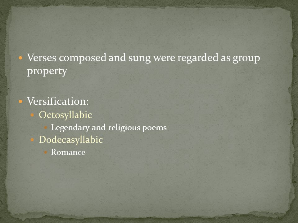 Verses composed and sung were regarded as group property Versification: Octosyllabic Legendary and religious poems Dodecasyllabic Romance