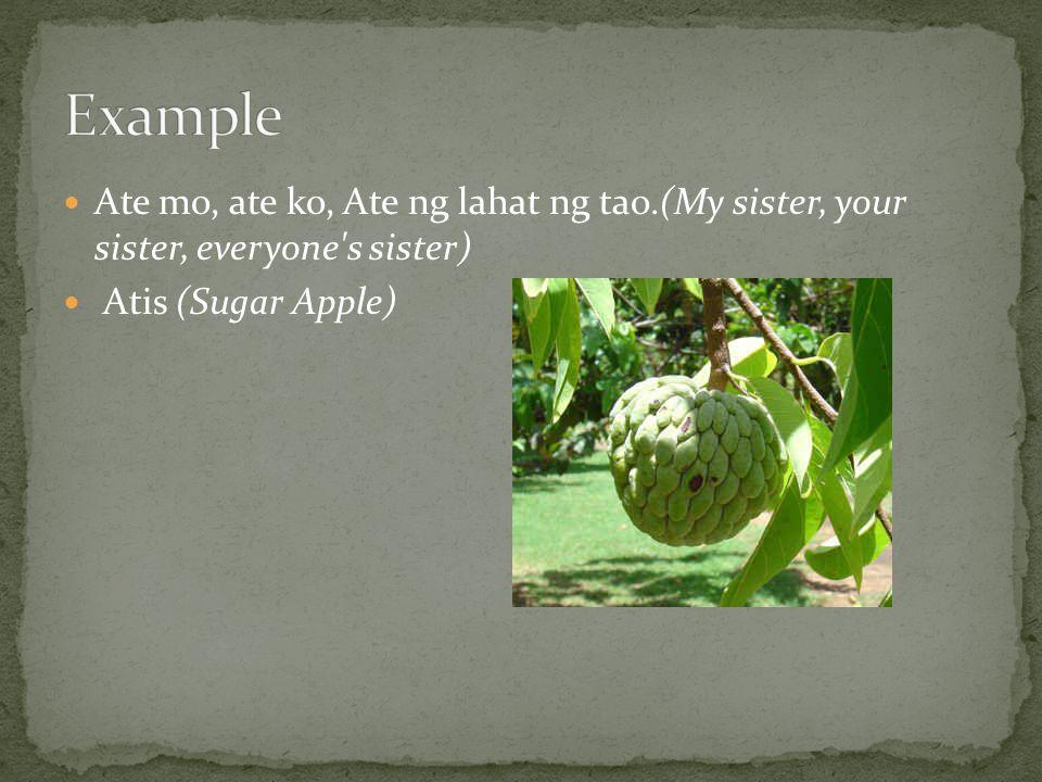 Ate mo, ate ko, Ate ng lahat ng tao.(My sister, your sister, everyone s sister) Atis (Sugar Apple)