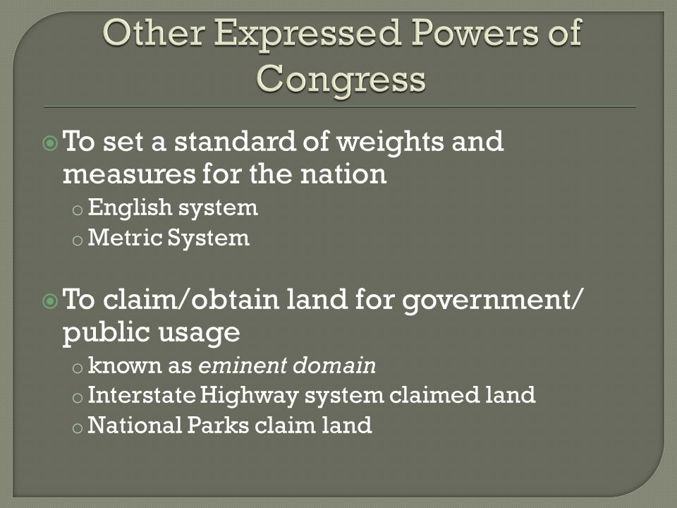  To set a standard of weights and measures for the nation o English system o Metric System  To claim/obtain land for government/ public usage o known as eminent domain o Interstate Highway system claimed land o National Parks claim land