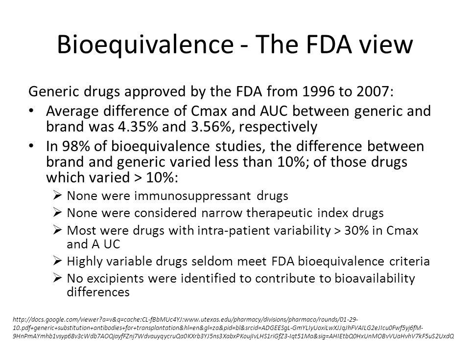 Bioequivalence - The FDA view Generic drugs approved by the FDA from 1996 to 2007: Average difference of Cmax and AUC between generic and brand was 4.35% and 3.56%, respectively In 98% of bioequivalence studies, the difference between brand and generic varied less than 10%; of those drugs which varied > 10%:  None were immunosuppressant drugs  None were considered narrow therapeutic index drugs  Most were drugs with intra-patient variability > 30% in Cmax and A UC  Highly variable drugs seldom meet FDA bioequivalence criteria  No excipients were identified to contribute to bioavailability differences http://docs.google.com/viewer a=v&q=cache:CL-fBbMUc4YJ:www.utexas.edu/pharmacy/divisions/pharmaco/rounds/01-29- 10.pdf+generic+substitution+antibodies+for+transplantation&hl=en&gl=za&pid=bl&srcid=ADGEESgL-GmYLIyUoxiLwXJJqJhFVAILG2eJIcu0Fwf5yj6fM- 9HnPmAYmhb1vsyp68v3cWdb7AOQjayfFZnj7WdvauyqycruQa0KXrb3YJ5ns3XabxPKoujIvLHS1riGfZ3-Iqt51Ma&sig=AHIEtbQ0HxUnMOBvVUaHvhV7kF5uS2UxdQ