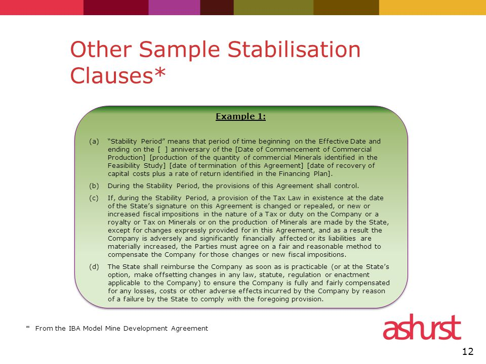 Other Sample Stabilisation Clauses* 12 Example 1: (a) Stability Period means that period of time beginning on the Effective Date and ending on the [ ] anniversary of the [Date of Commencement of Commercial Production] [production of the quantity of commercial Minerals identified in the Feasibility Study] [date of termination of this Agreement] [date of recovery of capital costs plus a rate of return identified in the Financing Plan].