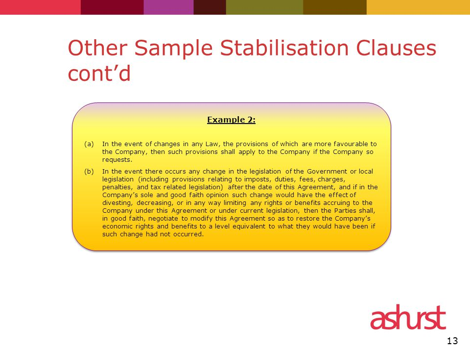 Other Sample Stabilisation Clauses cont'd 13 Example 2: (a)In the event of changes in any Law, the provisions of which are more favourable to the Company, then such provisions shall apply to the Company if the Company so requests.