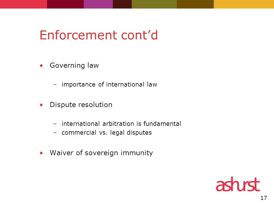 Enforcement cont'd Governing law –importance of international law Dispute resolution –international arbitration is fundamental –commercial vs.