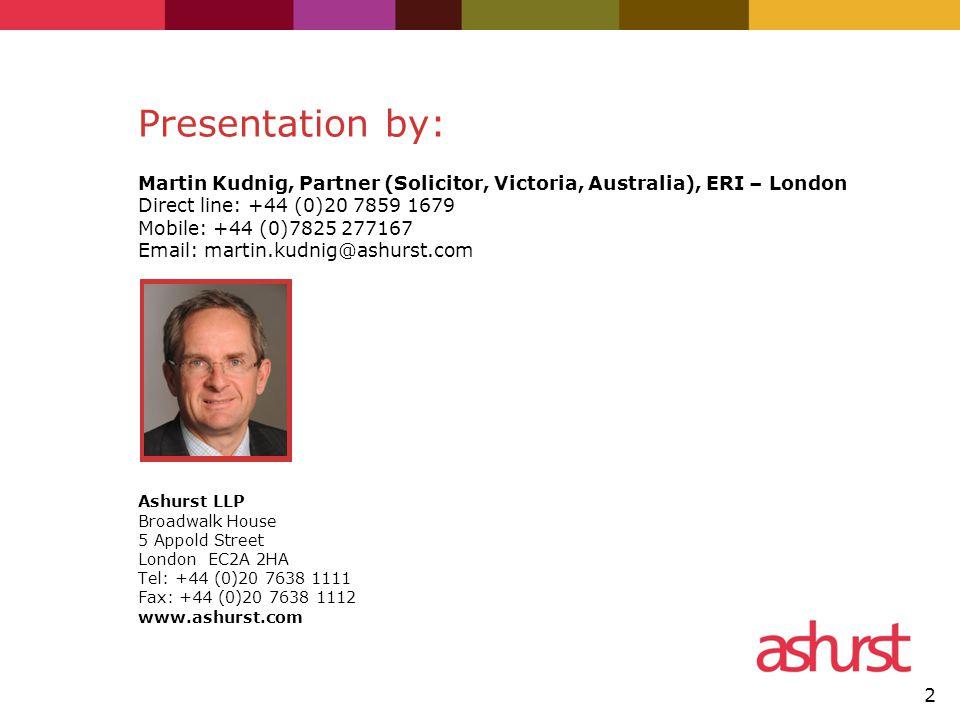 2 Presentation by: Martin Kudnig, Partner (Solicitor, Victoria, Australia), ERI – London Direct line: +44 (0)20 7859 1679 Mobile: +44 (0)7825 277167 Email: martin.kudnig@ashurst.com Ashurst LLP Broadwalk House 5 Appold Street London EC2A 2HA Tel: +44 (0)20 7638 1111 Fax: +44 (0)20 7638 1112 www.ashurst.com