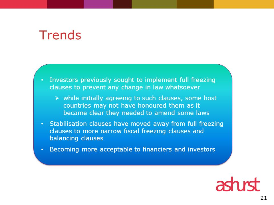 Trends Investors previously sought to implement full freezing clauses to prevent any change in law whatsoever  while initially agreeing to such clauses, some host countries may not have honoured them as it became clear they needed to amend some laws Stabilisation clauses have moved away from full freezing clauses to more narrow fiscal freezing clauses and balancing clauses Becoming more acceptable to financiers and investors Investors previously sought to implement full freezing clauses to prevent any change in law whatsoever  while initially agreeing to such clauses, some host countries may not have honoured them as it became clear they needed to amend some laws Stabilisation clauses have moved away from full freezing clauses to more narrow fiscal freezing clauses and balancing clauses Becoming more acceptable to financiers and investors 21