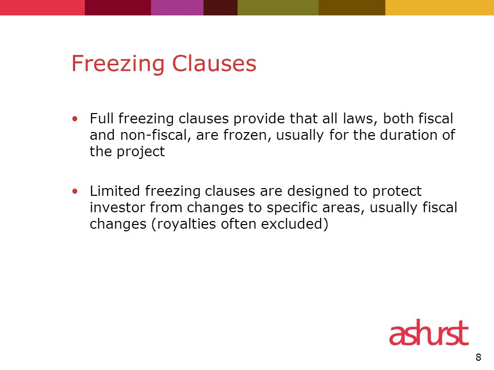 Freezing Clauses Full freezing clauses provide that all laws, both fiscal and non-fiscal, are frozen, usually for the duration of the project Limited freezing clauses are designed to protect investor from changes to specific areas, usually fiscal changes (royalties often excluded) 8