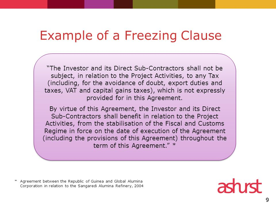 Example of a Freezing Clause The Investor and its Direct Sub-Contractors shall not be subject, in relation to the Project Activities, to any Tax (including, for the avoidance of doubt, export duties and taxes, VAT and capital gains taxes), which is not expressly provided for in this Agreement.