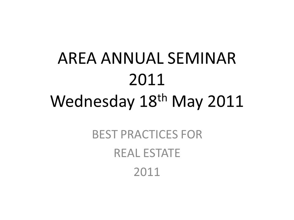AREA ANNUAL SEMINAR 2011 Wednesday 18 th May 2011 BEST PRACTICES FOR REAL ESTATE 2011