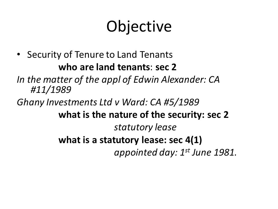Objective Security of Tenure to Land Tenants who are land tenants: sec 2 In the matter of the appl of Edwin Alexander: CA #11/1989 Ghany Investments Ltd v Ward: CA #5/1989 what is the nature of the security: sec 2 statutory lease what is a statutory lease: sec 4(1) appointed day: 1 st June 1981.