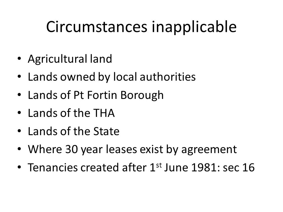Circumstances inapplicable Agricultural land Lands owned by local authorities Lands of Pt Fortin Borough Lands of the THA Lands of the State Where 30 year leases exist by agreement Tenancies created after 1 st June 1981: sec 16