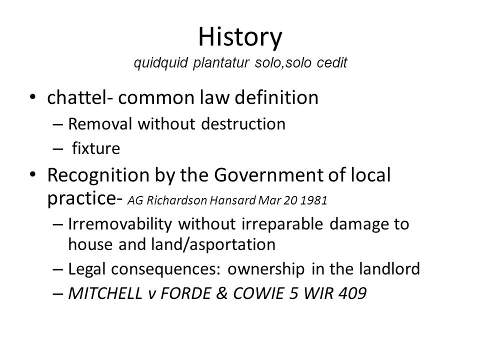 History quidquid plantatur solo,solo cedit chattel- common law definition – Removal without destruction – fixture Recognition by the Government of local practice- AG Richardson Hansard Mar 20 1981 – Irremovability without irreparable damage to house and land/asportation – Legal consequences: ownership in the landlord – MITCHELL v FORDE & COWIE 5 WIR 409