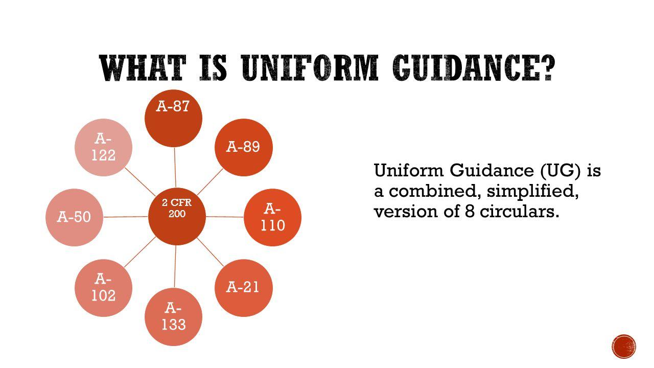 2 CFR 200 A-87 A-89 A- 110 A-21 A- 133 A- 102 A-50 A- 122 Uniform Guidance (UG) is a combined, simplified, version of 8 circulars.