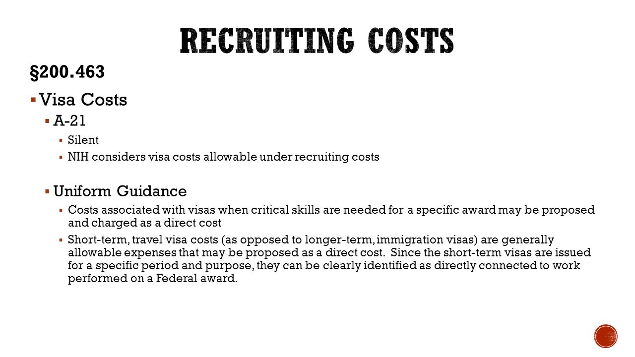 §200.463  Visa Costs  A-21  Silent  NIH considers visa costs allowable under recruiting costs  Uniform Guidance  Costs associated with visas whe