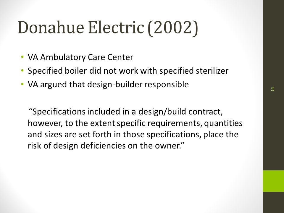 Donahue Electric (2002) VA Ambulatory Care Center Specified boiler did not work with specified sterilizer VA argued that design-builder responsible Specifications included in a design/build contract, however, to the extent specific requirements, quantities and sizes are set forth in those specifications, place the risk of design deficiencies on the owner. 14