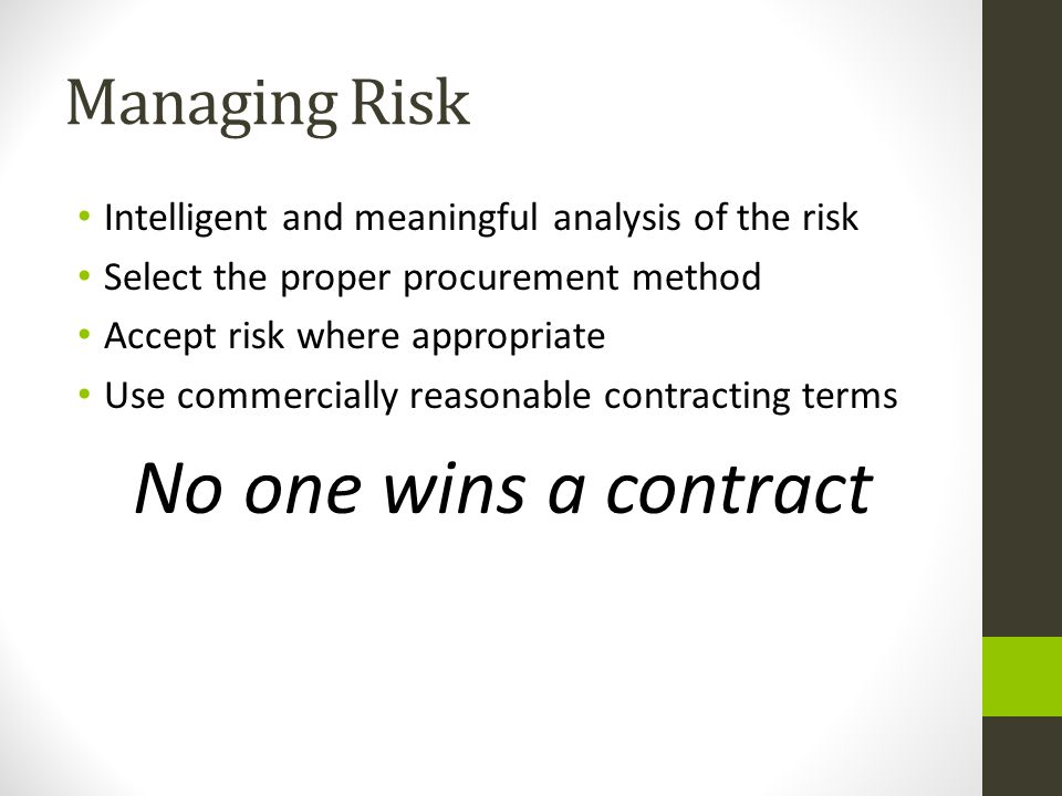 Managing Risk Intelligent and meaningful analysis of the risk Select the proper procurement method Accept risk where appropriate Use commercially reas