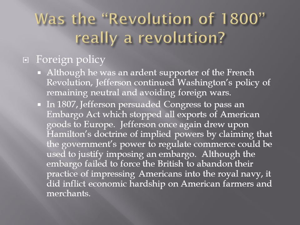  Foreign policy  Although he was an ardent supporter of the French Revolution, Jefferson continued Washington's policy of remaining neutral and avoiding foreign wars.