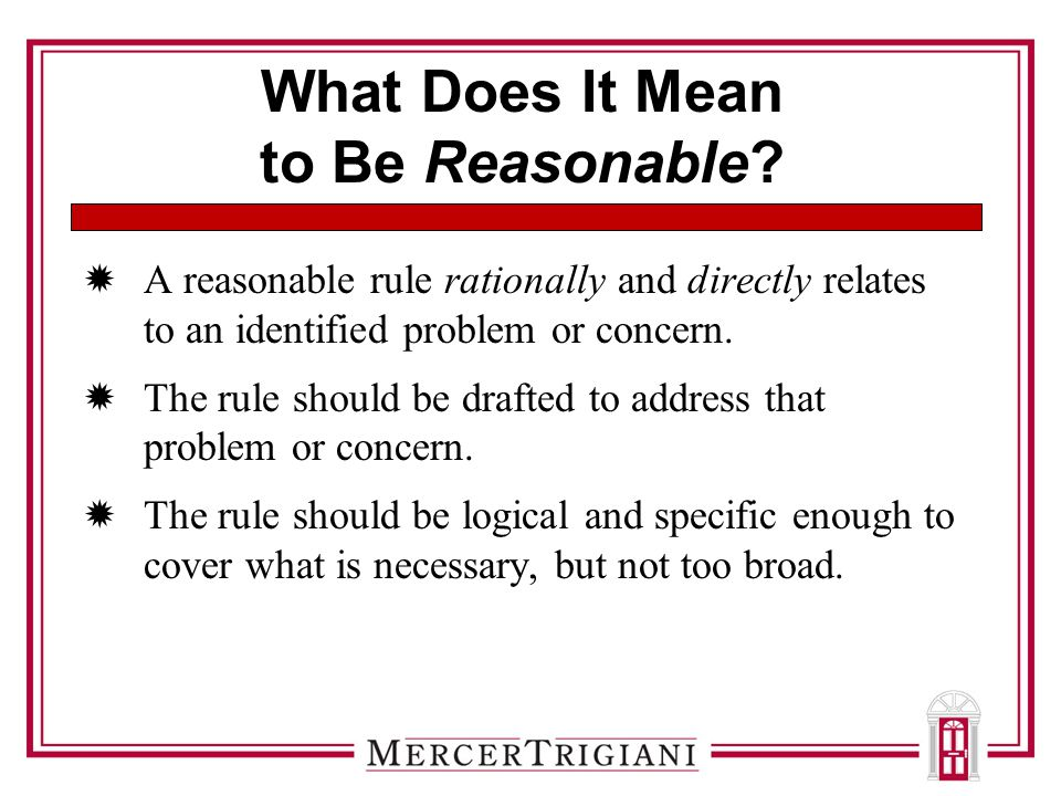 What Does It Mean to Be Reasonable?  A reasonable rule rationally and directly relates to an identified problem or concern.  The rule should be draf