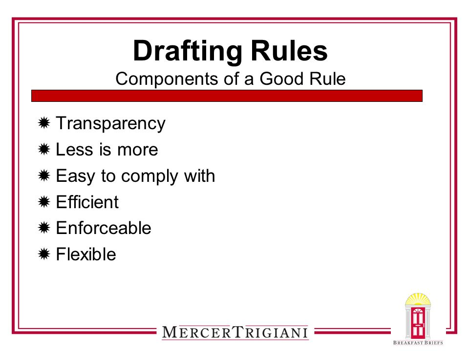 Drafting Rules Components of a Good Rule  Transparency  Less is more  Easy to comply with  Efficient  Enforceable  Flexible