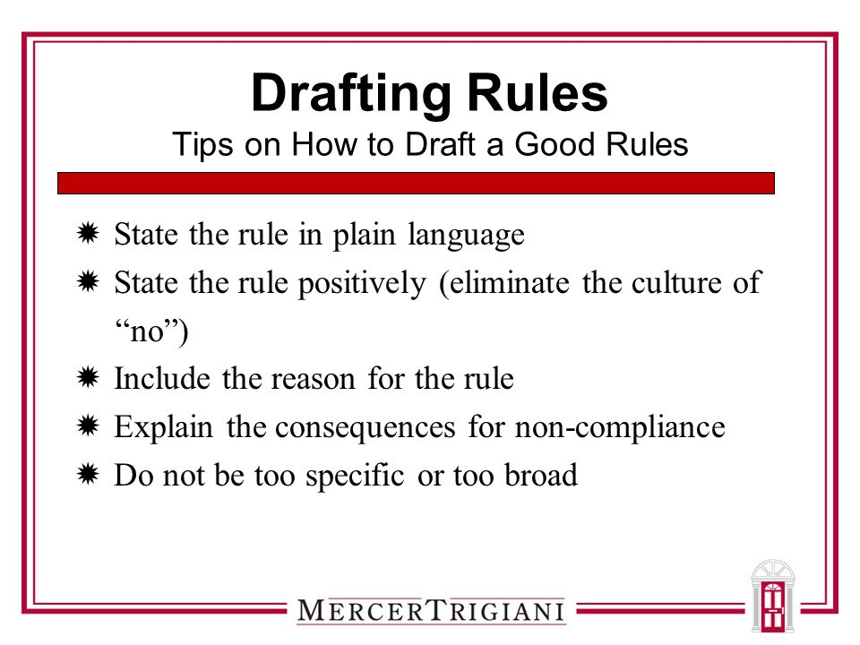 Drafting Rules Tips on How to Draft a Good Rules  State the rule in plain language  State the rule positively (eliminate the culture of no )  Include the reason for the rule  Explain the consequences for non-compliance  Do not be too specific or too broad