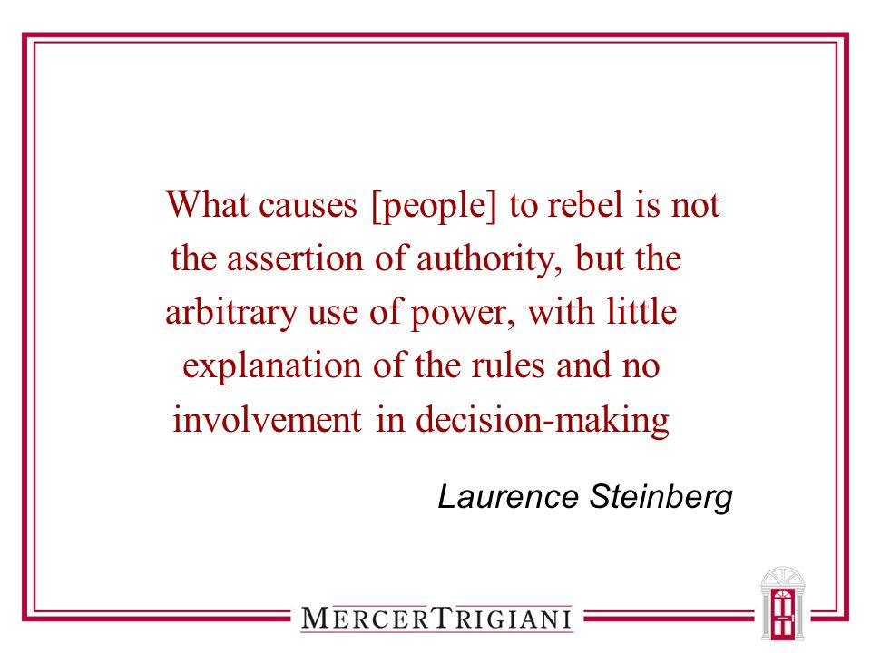What causes [people] to rebel is not the assertion of authority, but the arbitrary use of power, with little explanation of the rules and no involveme