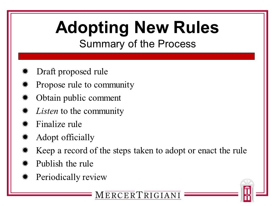 Adopting New Rules Summary of the Process  Draft proposed rule  Propose rule to community  Obtain public comment  Listen to the community  Finalize rule  Adopt officially  Keep a record of the steps taken to adopt or enact the rule  Publish the rule  Periodically review