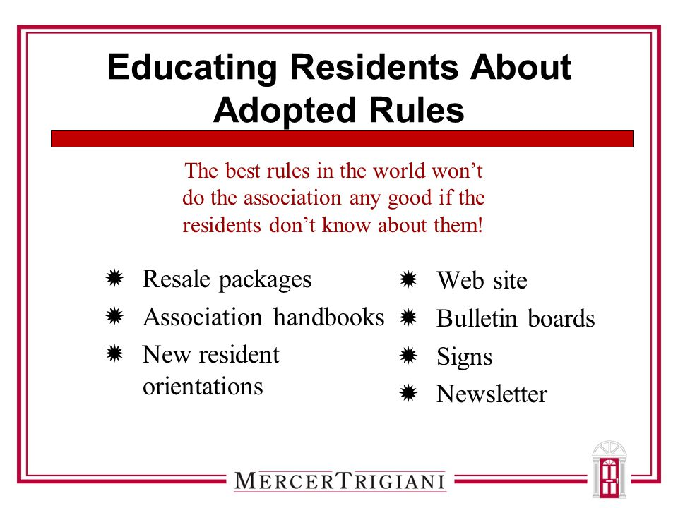 Educating Residents About Adopted Rules  Resale packages  Association handbooks  New resident orientations  Web site  Bulletin boards  Signs  Newsletter The best rules in the world won't do the association any good if the residents don't know about them!