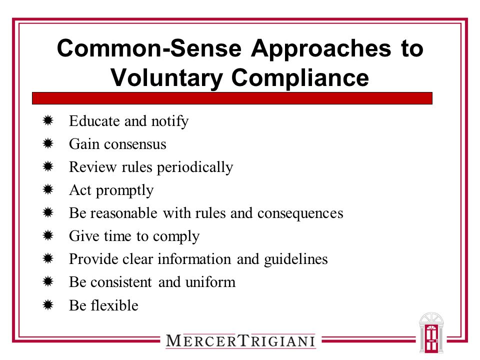 Common-Sense Approaches to Voluntary Compliance  Educate and notify  Gain consensus  Review rules periodically  Act promptly  Be reasonable with rules and consequences  Give time to comply  Provide clear information and guidelines  Be consistent and uniform  Be flexible