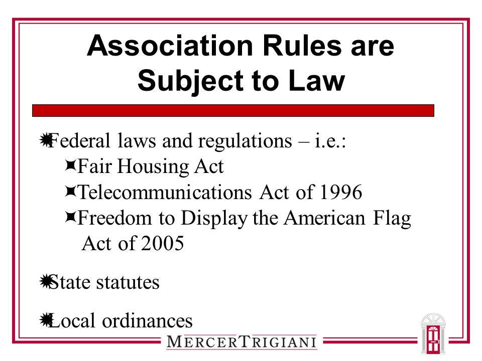 Association Rules are Subject to Law  Federal laws and regulations – i.e.:  Fair Housing Act  Telecommunications Act of 1996  Freedom to Display the American Flag Act of 2005  State statutes  Local ordinances
