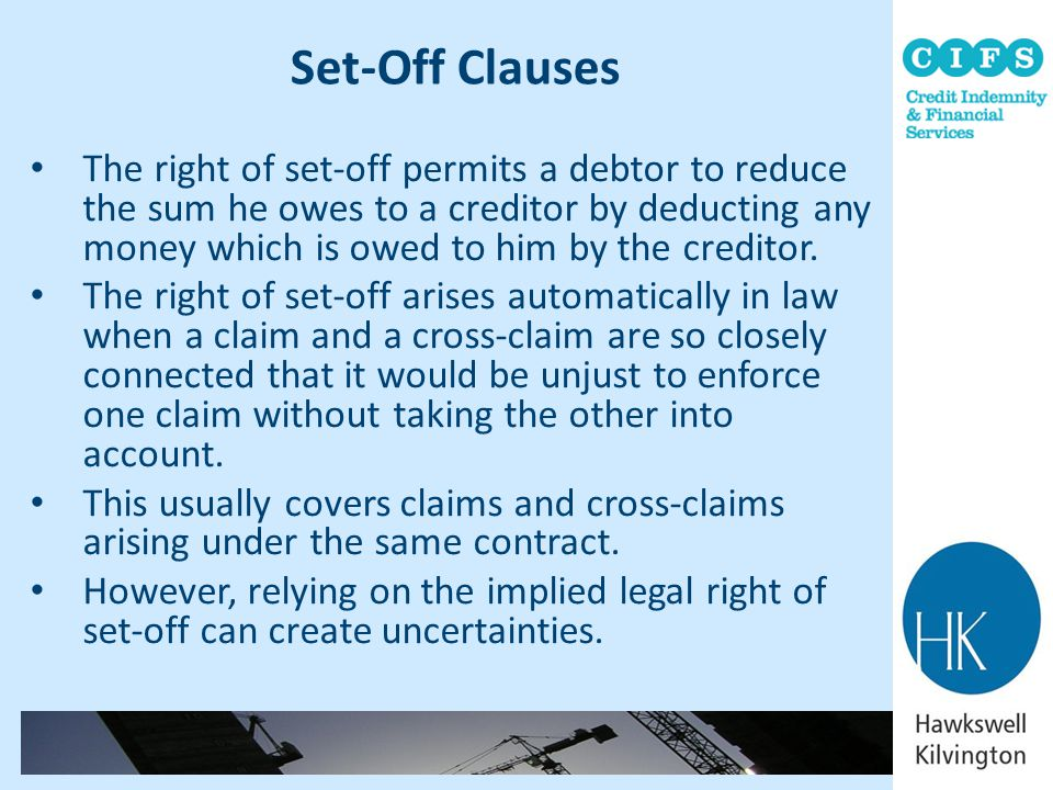 Set-Off Clauses The right of set-off permits a debtor to reduce the sum he owes to a creditor by deducting any money which is owed to him by the credi