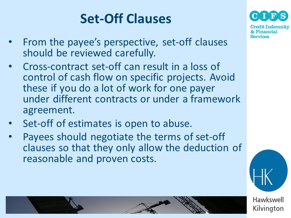 Set-Off Clauses From the payee's perspective, set-off clauses should be reviewed carefully. Cross-contract set-off can result in a loss of control of