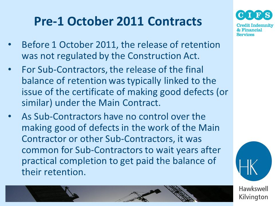 Pre-1 October 2011 Contracts Before 1 October 2011, the release of retention was not regulated by the Construction Act. For Sub-Contractors, the relea