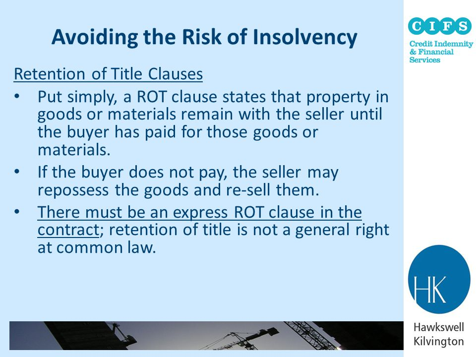 Avoiding the Risk of Insolvency Retention of Title Clauses Put simply, a ROT clause states that property in goods or materials remain with the seller
