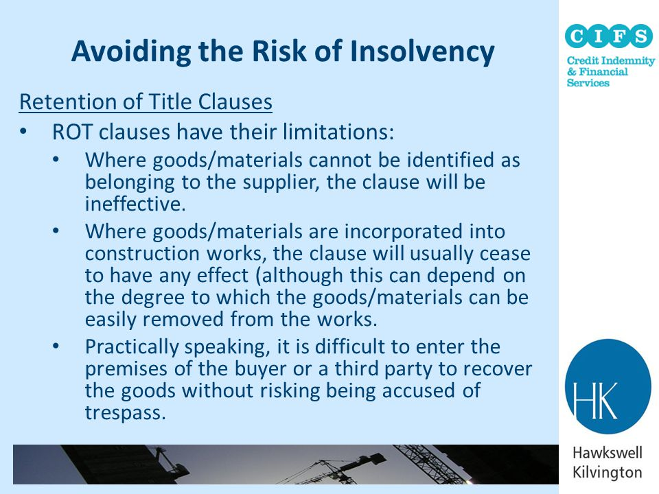Avoiding the Risk of Insolvency Retention of Title Clauses ROT clauses have their limitations: Where goods/materials cannot be identified as belonging