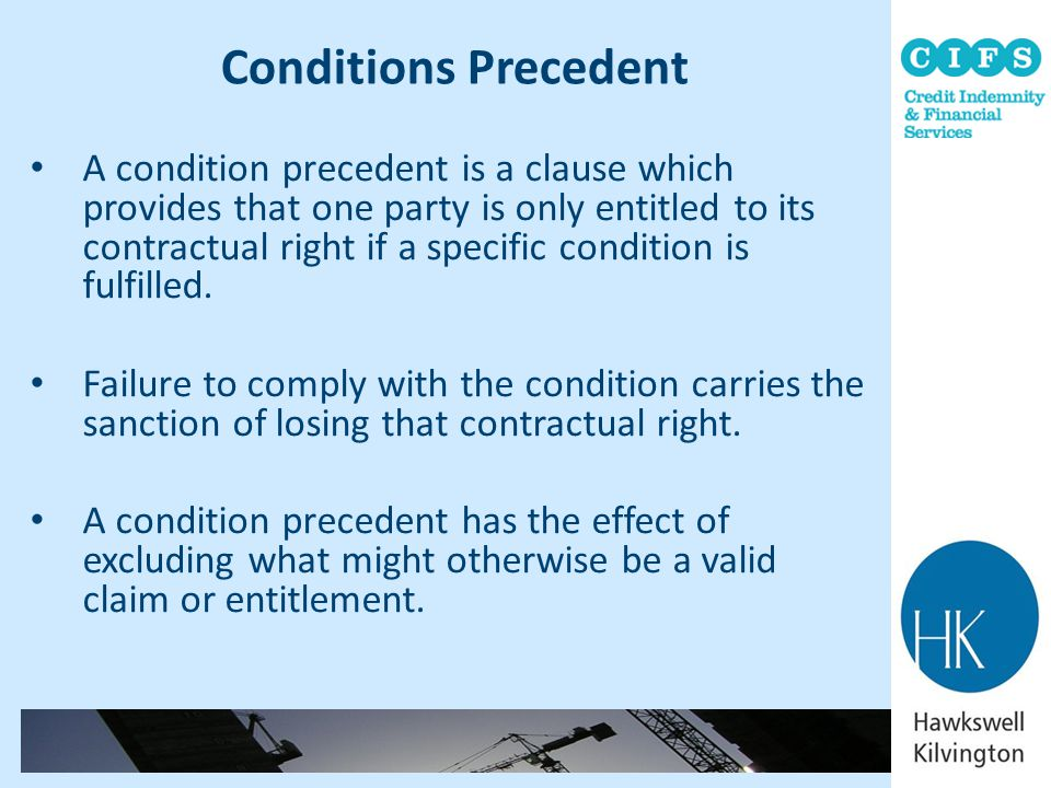 Conditions Precedent A condition precedent is a clause which provides that one party is only entitled to its contractual right if a specific condition