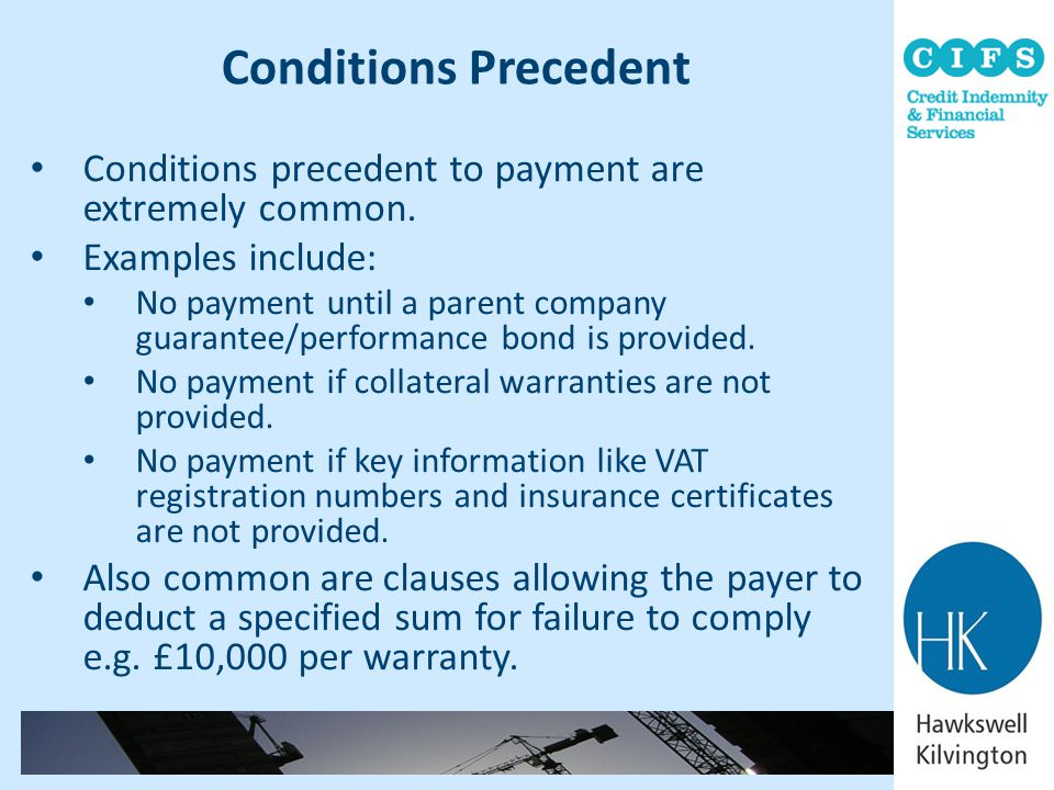 Conditions Precedent Conditions precedent to payment are extremely common. Examples include: No payment until a parent company guarantee/performance b