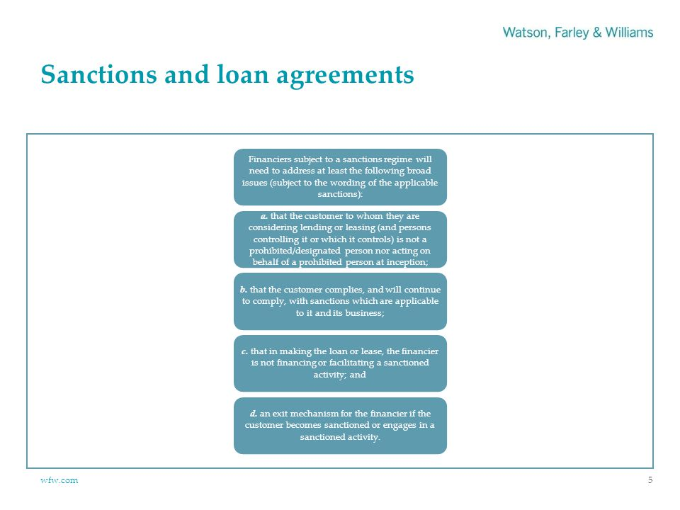 wfw.com Sanctions and loan agreements Financiers subject to a sanctions regime will need to address at least the following broad issues (subject to the wording of the applicable sanctions): a.