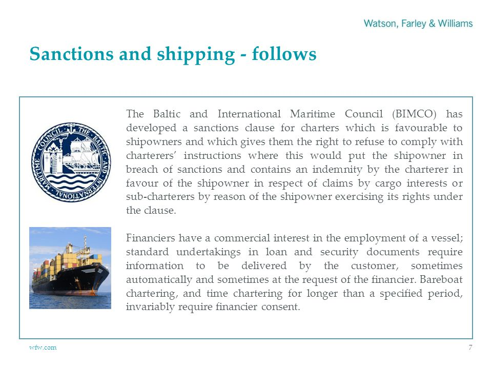 wfw.com Sanctions and shipping - follows 7 The Baltic and International Maritime Council (BIMCO) has developed a sanctions clause for charters which is favourable to shipowners and which gives them the right to refuse to comply with charterers' instructions where this would put the shipowner in breach of sanctions and contains an indemnity by the charterer in favour of the shipowner in respect of claims by cargo interests or sub‑charterers by reason of the shipowner exercising its rights under the clause.