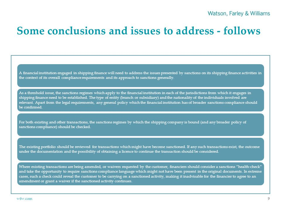 wfw.com Some conclusions and issues to address - follows 9 A financial institution engaged in shipping finance will need to address the issues presented by sanctions on its shipping finance activities in the context of its overall compliance requirements and its approach to sanctions generally.